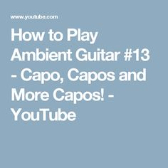 How to Play Ambient Guitar #13 - Capo, Capos and More Capos! - YouTube
