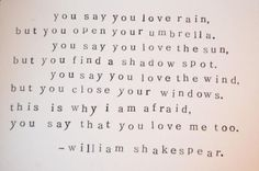 You say you love rain, but you open your umbrella. You say you love the sun, but you find a shadow spot. You say you love the wind, but you close your windows. This is why I am afraid, you say you love me too.