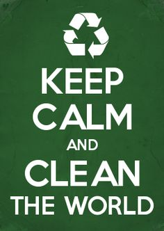 KEEP CALM AND CLEAN THE WORLD :)