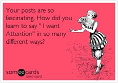 "Your posts are so fascinating. How did you learn to say "" I want Attention"" in so many different ways? 