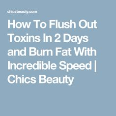 How To Flush Out Toxins In 2 Days and Burn Fat With Incredible Speed | Chics Beauty