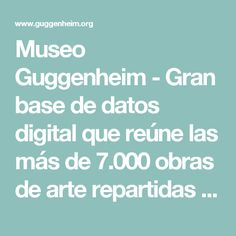 Museo Guggenheim - Gran base de datos digital que reúne las más de 7.000 obras de arte repartidas por los museos Guggenheim de Nueva York, Venecia y Bilbao, así como de la colección de Peggy Guggenheim.