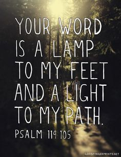 """Your word is a lamp to my feet and a light to my path"""
