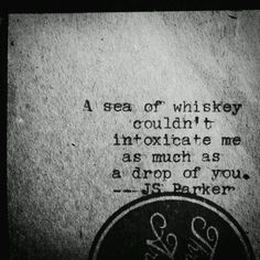 A sea of whiskey couldn't intoxicate me as much as a drop of you.