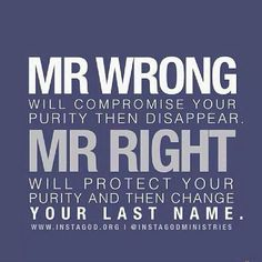 Mr.  wrong will compromise your purity and disappear. MR RIGHT WILL YOUR PURITY THEN CHANGE YOUR LAST NAME. #LOVE