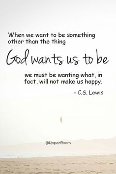 When we want to be something other than the thing God wants us to be, we must be wanting what, in fact, will not make us happy.- C. S. Lewis