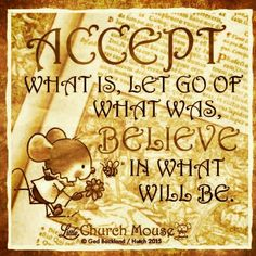 Accept what is, Let go of what was, Believe in what will be. ~ Little Church Mouse