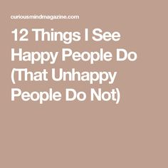 12 Things I See Happy People Do (That Unhappy People Do Not)
