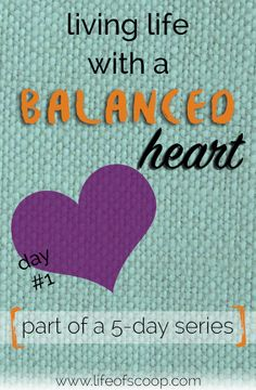"""Balance? What is balance?"" Does that sound like you? Join in on a 5-day series, Living with Balance. Day 1 is all about working towards a balanced heart!"