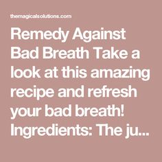 Remedy Against Bad Breath Take a look at this amazing recipe and refresh your bad breath! Ingredients: The juice of 2 lemons A cup of warm water 1/2 a tablespoon of cinnamon powder A spoonful of honey A spoonful of baking soda