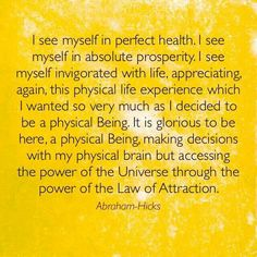 I see myself in perfect health. I see myself in absolute prosperity. I see myself invigorated with life appreciating again this physical life experience which I wanted so very much as I decided to be a physical being.  It is glorious to be here a physical