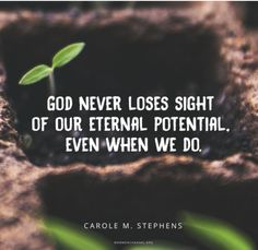 """""""God never loses sight of our eternal potential, even when we do."""" —Carole M. Stephens"""