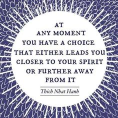 at any moment you have a choice that either leads you closer to your spirit or further away from it..