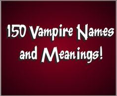 Here is a list of 150 vampire names with their meanings and origins (when known). The list is divided by male names for vampires and female names for vampires. Many of these names may sound unfamiliar or unusual as some are taken from older times and are not popular names for boys or girls today. How to use this list of vampire names The list of names below can be used to help identify someone as a possible vampire simply by hearing their name. Often the name will have a reference to being…