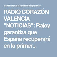 """RADIO CORAZÓN VALENCIA  """"NOTICIAS"""": Rajoy garantiza que España recuperará en la primer..."""
