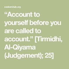 """Account to yourself before you are called to account."" [Tirmidhi, Al-Qiyama (Judgement); 25]"