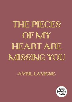 """When you're gone, the pieces of my heart are missing you."" when you're gone - avril lavigne"