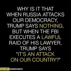 "Why is it that when Russia attacks our democracy Trump says nothing, but when the FBI executes a lawful raid of his lawyer, Trump says ""it's an attack on our country?"""