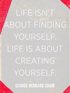 ''Life isn't about finding yourself. It's about creating yourself.'' George Bernard Shaw #wordsofwisdom