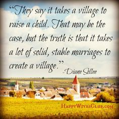 """They say it takes a village to raise a child. That may be the case, but the truth is that it takes a lot of solid, stable #marriages to create a village."" #Quote"