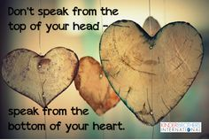 Don't speak from the top of your head - speak from the bottom of your heart.
