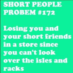 I don't lose short friends, my tall friends lose me