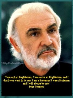 """I am not an Englishman, I was never an Englishman, and I don't ever want to be one. I am a Scotsman! I was a Scotsman and I will always be one."" Sean Connery Scotland, Scottish patriotism"