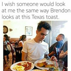 "I think that is supposed to say ""I wish Brendon would look at me like Brendon looks at Texas Toast"""