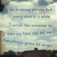 Yeah, hold my hand and tell me its going to alright.