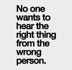 """""""No one wants to hear the right thing from the wrong person"""" #Inspiration #People"""