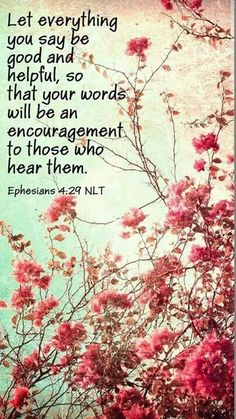 """Ephesians 4:29 - """"Do not let any unwholesome talk come out of your mouths, but only what is helpful for building others up according to their needs that it may benefit those who listen."""""""