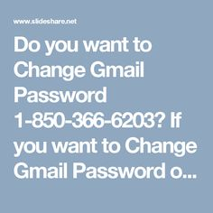 Do you want to Change Gmail Password 1-850-366-6203? If you want to Change Gmail Password of your account then all you need to do is to is follow some easy which is provided by our experts who will make sure that you will change your Gmail password in one attempt. So, don't go here and there on the name of seek, just place a call at our toll-free number 1-850-366-6203. . http://www.monktech.net/gmail-forgot-password-recovery.html