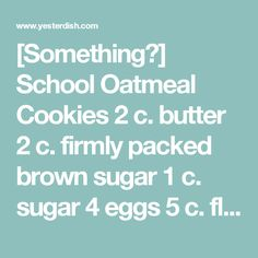 [Something?] School Oatmeal Cookies  2 c. butter 2 c. firmly packed brown sugar 1 c. sugar 4 eggs 5 c. flour 3 tsp. cinnamon 2 tsp. baking powder 2 tsp. baking soda 1 tsp. nutmeg 1/2 tsp. salt 2 c. rolled oats 2 c. flaked coconut 1 c. raisins 1 c. chopped nuts  Cream butter until light and fluffy. Add brown sugar and sugar and beat until well blended; beat in eggs, one at a time.  Sift together flour, cinnamon, baking powder, baking soda, nutmeg, and salt.  Add flour mixture to butter…