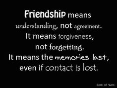 Friendship means understanding, not agreement; it means forgiveness, not forgetting; it means the memories last, even if contact is lost.