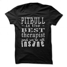 Pitbullis the best therapist and were all insane  - #hipster tshirt #hoodie zipper. PURCHASE NOW => https://www.sunfrog.com/Pets/Pitbullis-the-best-therapist-and-were-all-insane--Black-47993252-Guys.html?68278