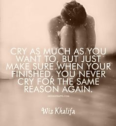 Cry as much as you want to, but just make sure when your finished, you never cry for the same reason again.~Wiz Khalifa
