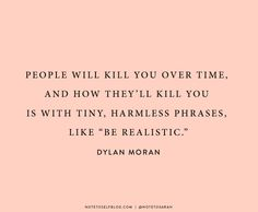 "people will kill you over time, and how they'll kill you is with tiny, harmless phrases, like ""be realistic"" // dylan moran"