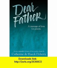 Dear Father A Message of Love for Priests (9780921440765) Catherine De Hueck Doherty , ISBN-10: 0921440766  , ISBN-13: 978-0921440765 ,  , tutorials , pdf , ebook , torrent , downloads , rapidshare , filesonic , hotfile , megaupload , fileserve