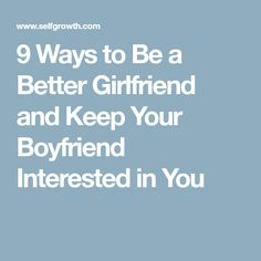 9 Ways to Be a Better Girlfriend and Keep Your Boyfriend Interested in You