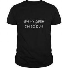 Oh My Josh Im So Dun