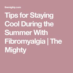 Tips for Staying Cool During the Summer With Fibromyalgia | The Mighty Thyroid Disease, Autoimmune Disease, Chronic Migraines, Chronic Pain, Chronic Fatigue Syndrome, Fibromyalgia Syndrome, Polymyalgia Rheumatica, Vestibular Neuritis, Chronic Illness Quotes