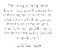 """One day, a long time from now you'll cease to care anymore whom you please or what anybody has to say about you. That's when you'll finally produce the work you're capable of."" J.D. Salinger"