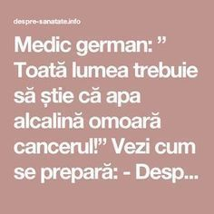 "Medic german: "" Toată lumea trebuie să știe că apa alcalină omoară cancerul!"" Vezi cum se prepară: - Despre Sanatate Health Tips, Health Care, Nicu, Good To Know, Body Care, Natural Remedies, Healthy Life, Cancer, Projects To Try"