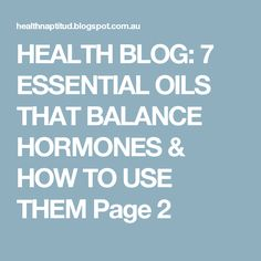 HEALTH BLOG: 7 ESSENTIAL OILS THAT BALANCE HORMONES & HOW TO USE THEM Page 2