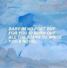 Baby I'm no poet but for you I'd burn out all the stars to write you a novel. - Amalia Styles - Baby I'm no poet but for you I'd burn out all the stars to write you a novel. Baby I'm no poet but f Baby Blue Aesthetic, Light Blue Aesthetic, Aesthetic Colors, Quote Aesthetic, Blue Aesthetic Grunge, Blue Aesthetic Tumblr, Character Aesthetic, Blake Steven, Johnny Joestar