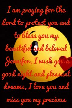 I am praying for the Lord to protect you and to bless you my beautiful and beloved Jennifer, I wish you a good night and pleasant dreams, I love you and miss you my precious