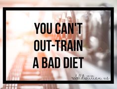 You can't out-train a bad diet. :)) Eat Clean!