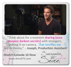 """Think about for a moment sharing [your deepest darkest secrets] with strangers, putting it on camera.  That terrifies me just in theory."" – Joseph, Production Assistant, Episode 10 of SURRENDER THE SECRET."