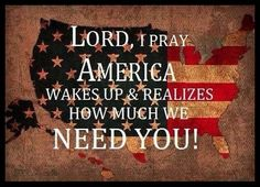 LORD, I PRAY AMERICA WAKES UP & REALIZES HOW MUCH WE NEED YOU!!!