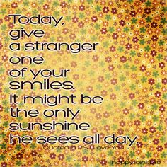 Google Image Result for http://www.quotesnsayings.net/wp-content/uploads/2012/05/Today-give-a-stranger-one-of-your-smiles.jpg